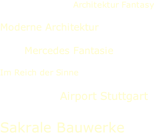 Architektur Fantasy  Moderne Architektur  Mercedes Fantasie  Im Reich der Sinne  Airport Stuttgart  Sakrale Bauwerke
