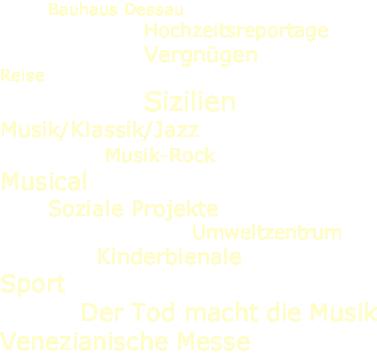 Bauhaus Dessau Hochzeitsreportage Vergnügen Reise Sizilien Musik/Klassik/Jazz Musik-Rock Musical Soziale Projekte Umweltzentrum Kinderbienale Sport Der Tod macht die Musik Venezianische Messe